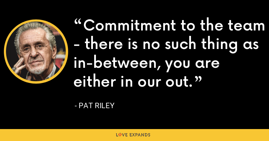 Commitment to the team - there is no such thing as in-between, you are either in our out. - Pat Riley