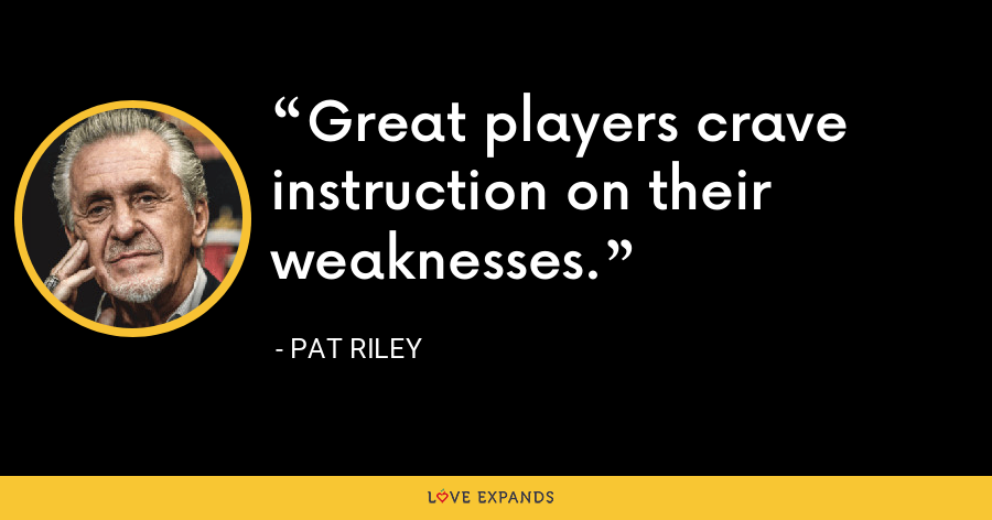 Great players crave instruction on their weaknesses. - Pat Riley