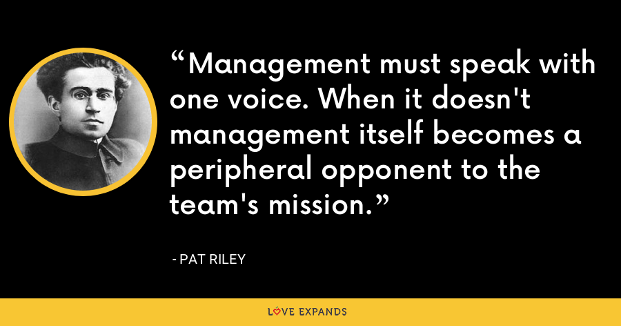 Management must speak with one voice. When it doesn't management itself becomes a peripheral opponent to the team's mission. - Pat Riley