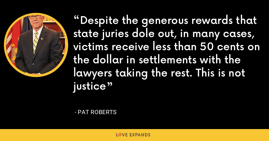 Despite the generous rewards that state juries dole out, in many cases, victims receive less than 50 cents on the dollar in settlements with the lawyers taking the rest. This is not justice - Pat Roberts