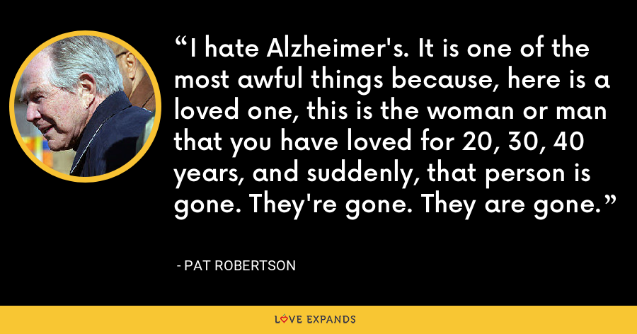 I hate Alzheimer's. It is one of the most awful things because, here is a loved one, this is the woman or man that you have loved for 20, 30, 40 years, and suddenly, that person is gone. They're gone. They are gone. - Pat Robertson