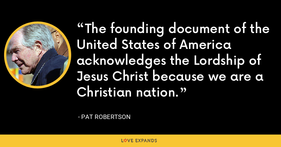 The founding document of the United States of America acknowledges the Lordship of Jesus Christ because we are a Christian nation. - Pat Robertson