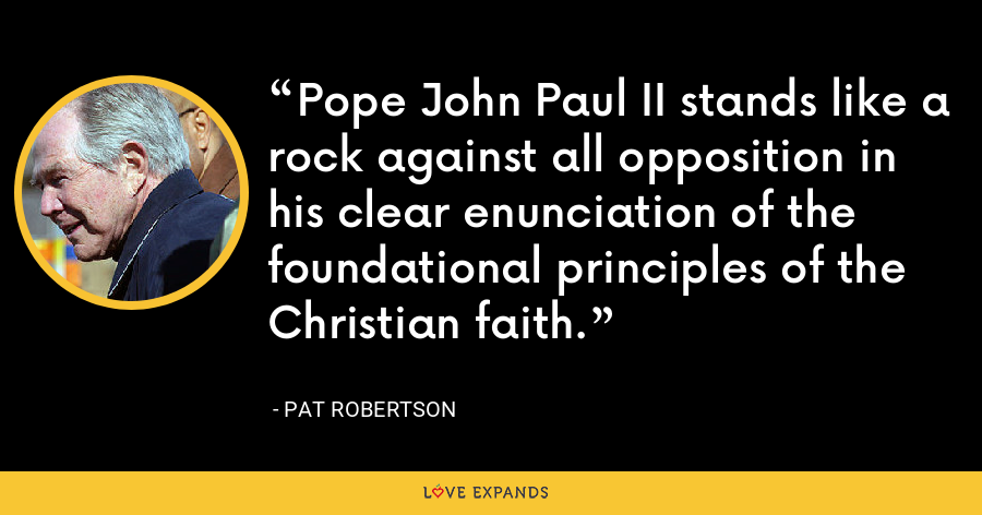 Pope John Paul II stands like a rock against all opposition in his clear enunciation of the foundational principles of the Christian faith. - Pat Robertson