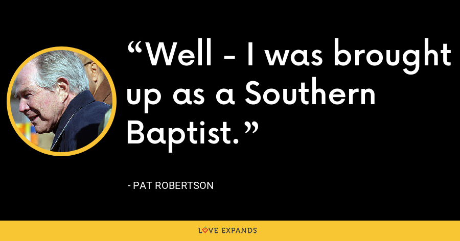 Well - I was brought up as a Southern Baptist. - Pat Robertson