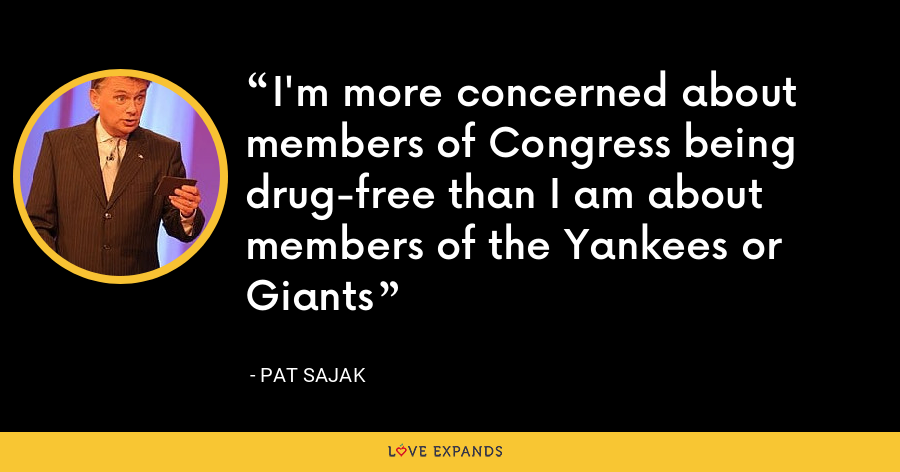 I'm more concerned about members of Congress being drug-free than I am about members of the Yankees or Giants - Pat Sajak