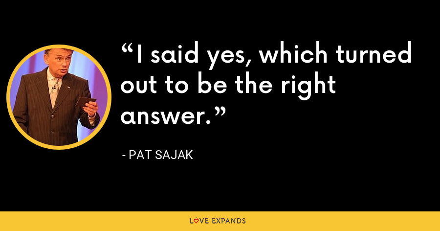 I said yes, which turned out to be the right answer. - Pat Sajak