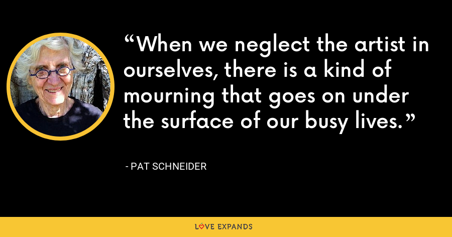 When we neglect the artist in ourselves, there is a kind of mourning that goes on under the surface of our busy lives. - Pat Schneider