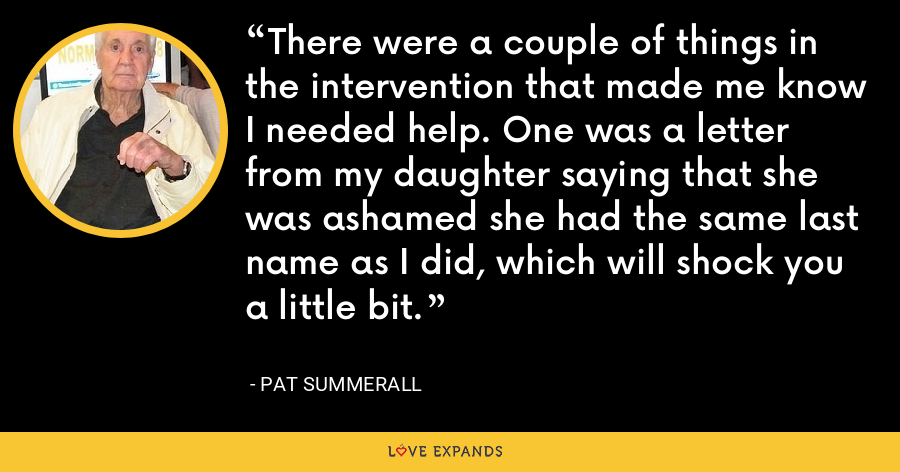 There were a couple of things in the intervention that made me know I needed help. One was a letter from my daughter saying that she was ashamed she had the same last name as I did, which will shock you a little bit. - Pat Summerall