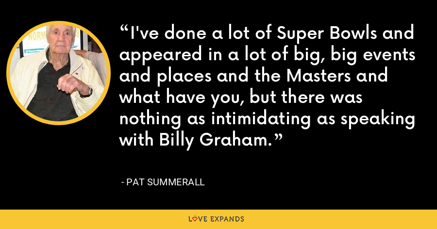 I've done a lot of Super Bowls and appeared in a lot of big, big events and places and the Masters and what have you, but there was nothing as intimidating as speaking with Billy Graham. - Pat Summerall