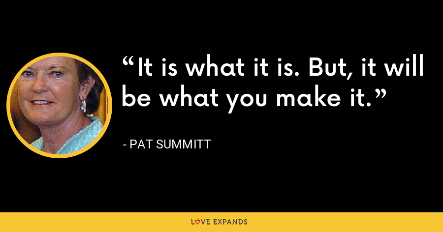 It is what it is. But, it will be what you make it. - Pat Summitt
