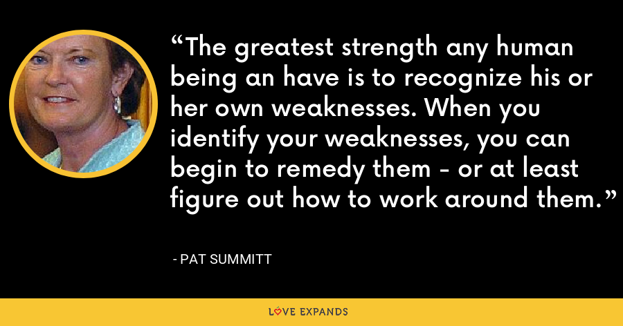 The greatest strength any human being an have is to recognize his or her own weaknesses. When you identify your weaknesses, you can begin to remedy them - or at least figure out how to work around them. - Pat Summitt