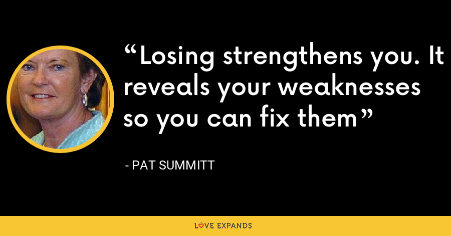 Losing strengthens you. It reveals your weaknesses so you can fix them - Pat Summitt