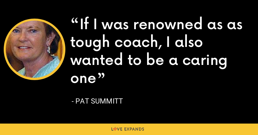 If I was renowned as as tough coach, I also wanted to be a caring one - Pat Summitt
