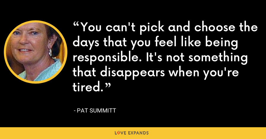 You can't pick and choose the days that you feel like being responsible. It's not something that disappears when you're tired. - Pat Summitt
