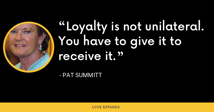 Loyalty is not unilateral. You have to give it to receive it. - Pat Summitt
