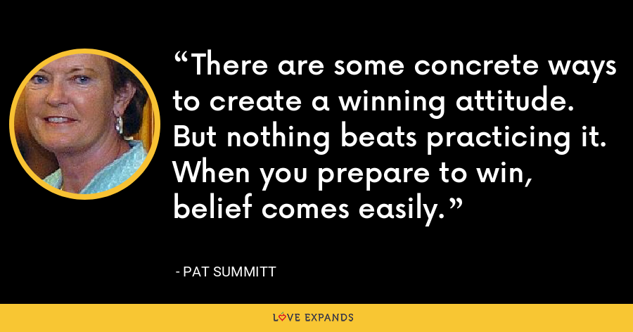 There are some concrete ways to create a winning attitude. But nothing beats practicing it. When you prepare to win, belief comes easily. - Pat Summitt