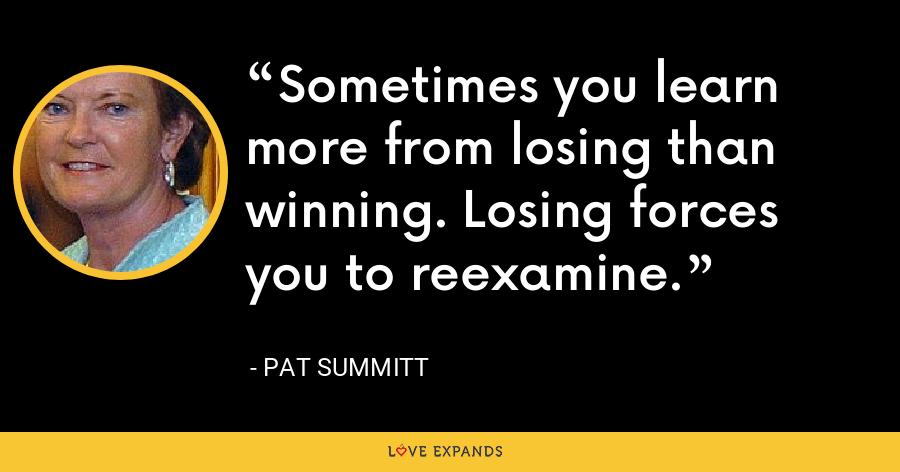 Sometimes you learn more from losing than winning. Losing forces you to reexamine. - Pat Summitt