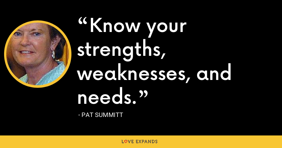 Know your strengths, weaknesses, and needs. - Pat Summitt