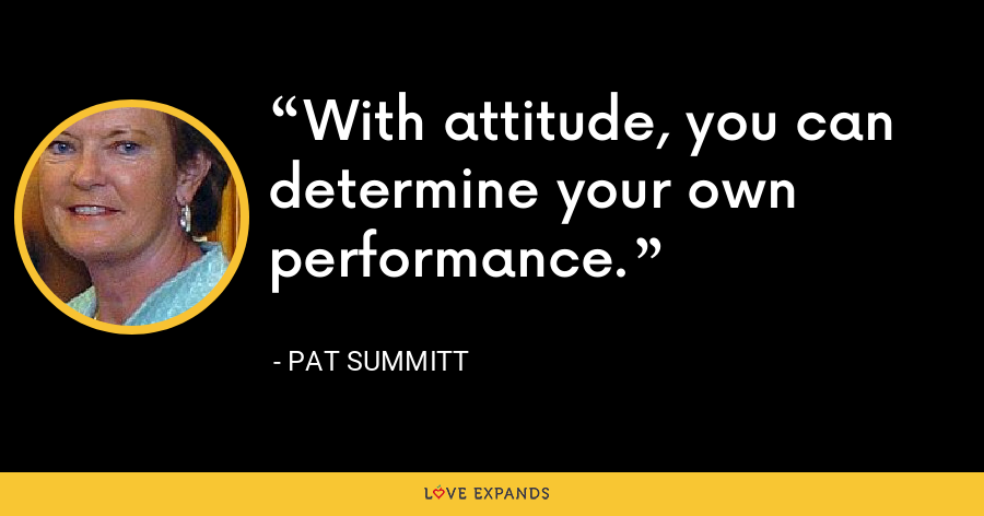 With attitude, you can determine your own performance. - Pat Summitt