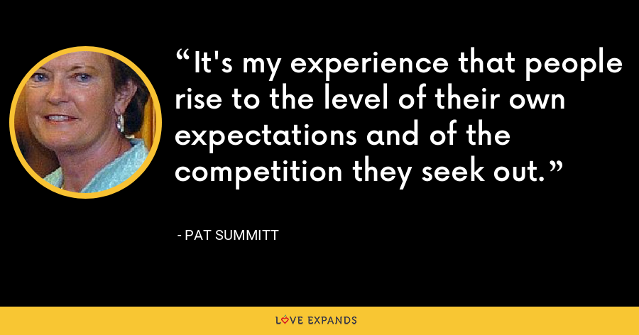 It's my experience that people rise to the level of their own expectations and of the competition they seek out. - Pat Summitt