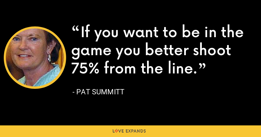 If you want to be in the game you better shoot 75% from the line. - Pat Summitt
