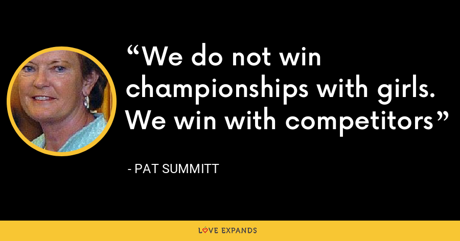 We do not win championships with girls. We win with competitors - Pat Summitt