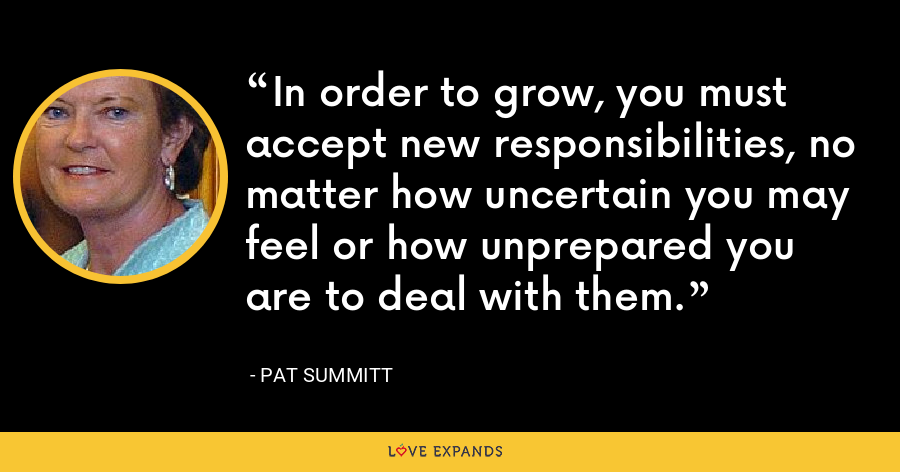 In order to grow, you must accept new responsibilities, no matter how uncertain you may feel or how unprepared you are to deal with them. - Pat Summitt