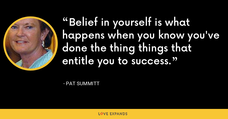 Belief in yourself is what happens when you know you've done the thing things that entitle you to success. - Pat Summitt