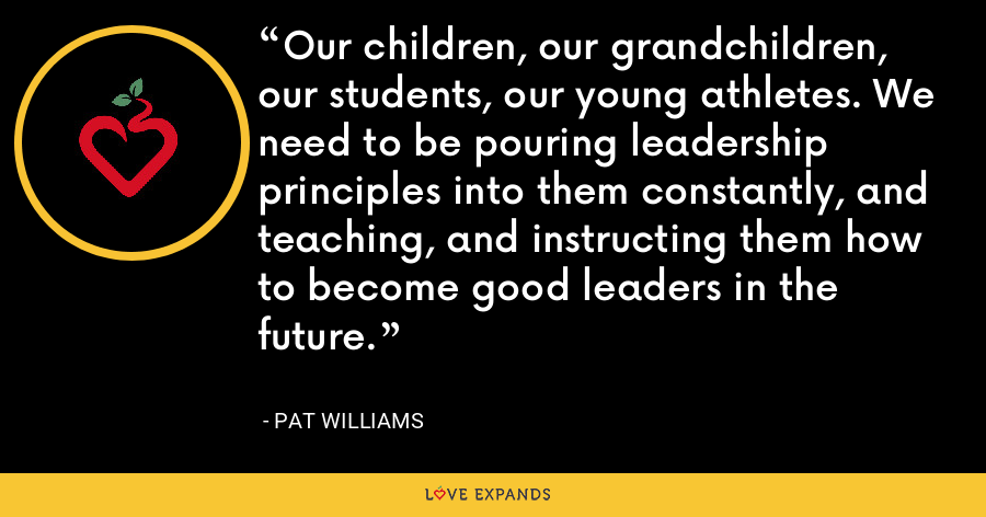 Our children, our grandchildren, our students, our young athletes. We need to be pouring leadership principles into them constantly, and teaching, and instructing them how to become good leaders in the future. - Pat Williams