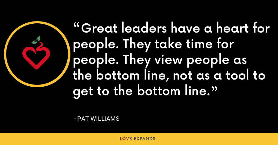Great leaders have a heart for people. They take time for people. They view people as the bottom line, not as a tool to get to the bottom line. - Pat Williams