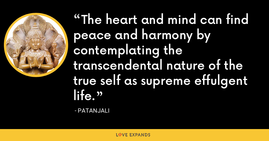 The heart and mind can find peace and harmony by contemplating the transcendental nature of the true self as supreme effulgent life. - Patanjali