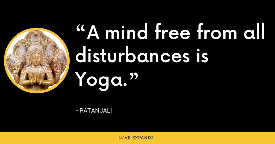 A mind free from all disturbances is Yoga. - Patanjali