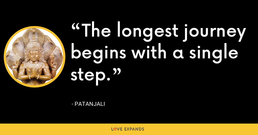 The longest journey begins with a single step. - Patanjali