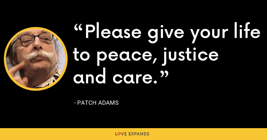 Please give your life to peace, justice and care. - Patch Adams