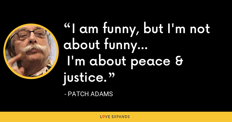 I am funny, but I'm not about funny...  I'm about peace & justice. - Patch Adams