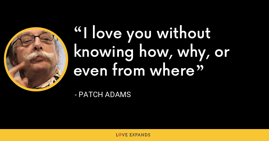 I love you without knowing how, why, or even from where - Patch Adams