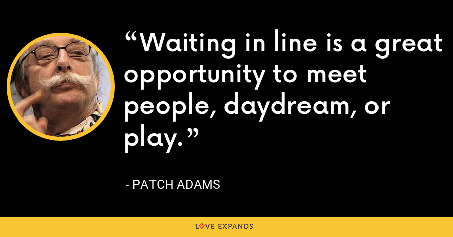 Waiting in line is a great opportunity to meet people, daydream, or play. - Patch Adams