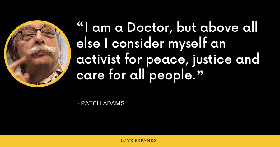 I am a Doctor, but above all else I consider myself an activist for peace, justice and care for all people. - Patch Adams