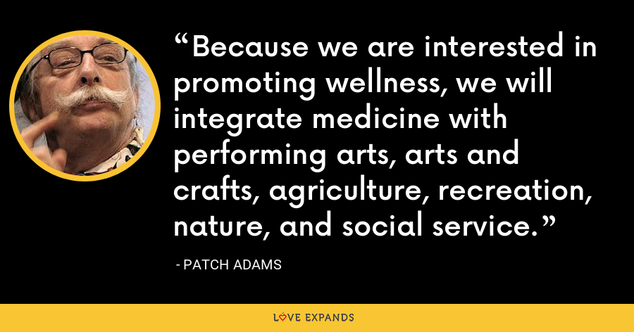 Because we are interested in promoting wellness, we will integrate medicine with performing arts, arts and crafts, agriculture, recreation, nature, and social service. - Patch Adams