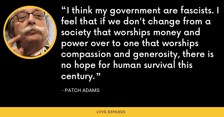 I think my government are fascists. I feel that if we don't change from a society that worships money and power over to one that worships compassion and generosity, there is no hope for human survival this century. - Patch Adams