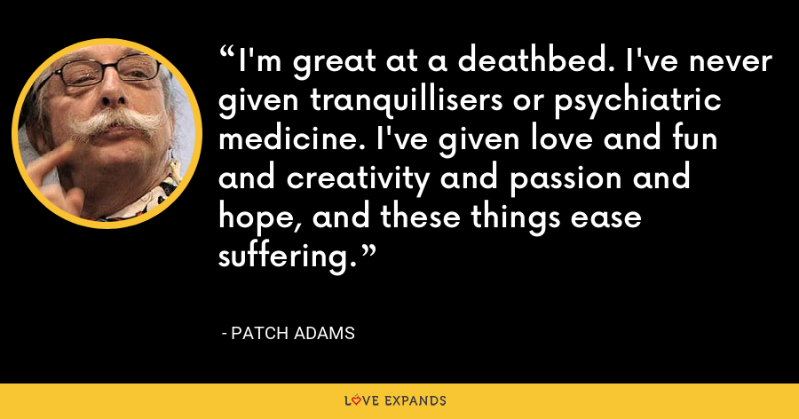 I'm great at a deathbed. I've never given tranquillisers or psychiatric medicine. I've given love and fun and creativity and passion and hope, and these things ease suffering. - Patch Adams