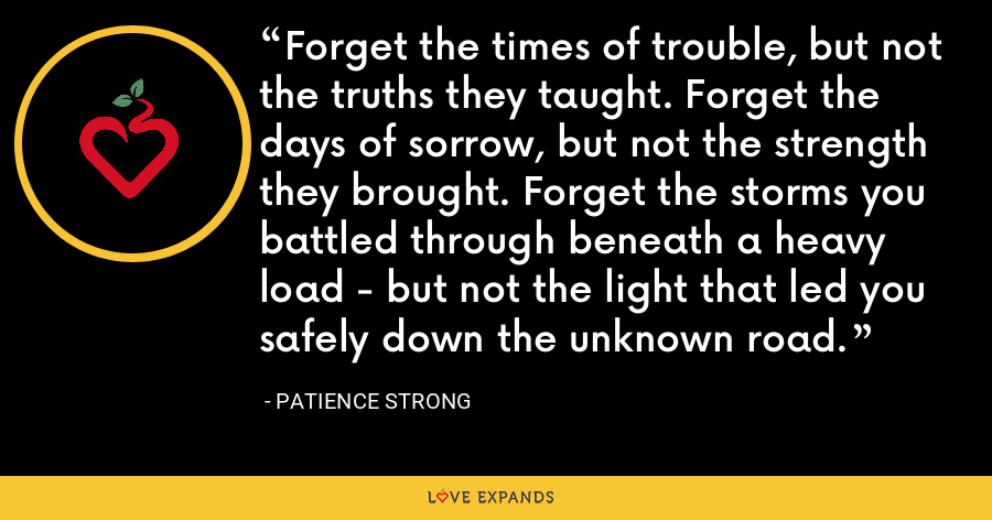 Forget the times of trouble, but not the truths they taught. Forget the days of sorrow, but not the strength they brought. Forget the storms you battled through beneath a heavy load - but not the light that led you safely down the unknown road. - Patience Strong