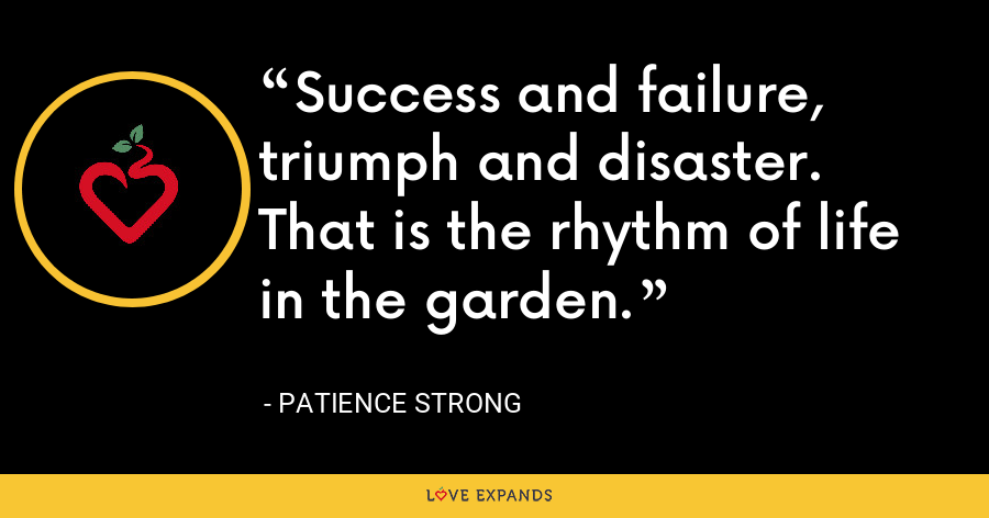 Success and failure, triumph and disaster. That is the rhythm of life in the garden. - Patience Strong