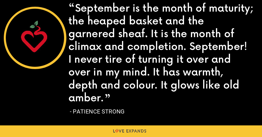September is the month of maturity; the heaped basket and the garnered sheaf. It is the month of climax and completion. September! I never tire of turning it over and over in my mind. It has warmth, depth and colour. It glows like old amber. - Patience Strong