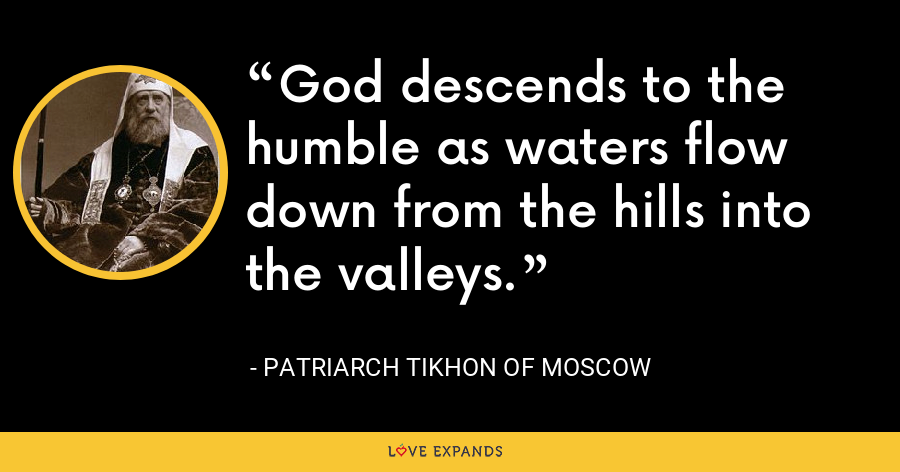 God descends to the humble as waters flow down from the hills into the valleys. - Patriarch Tikhon of Moscow