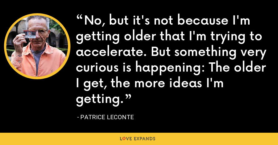 No, but it's not because I'm getting older that I'm trying to accelerate. But something very curious is happening: The older I get, the more ideas I'm getting. - Patrice Leconte