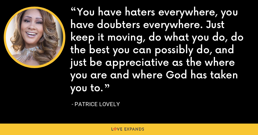 You have haters everywhere, you have doubters everywhere. Just keep it moving, do what you do, do the best you can possibly do, and just be appreciative as the where you are and where God has taken you to. - Patrice Lovely