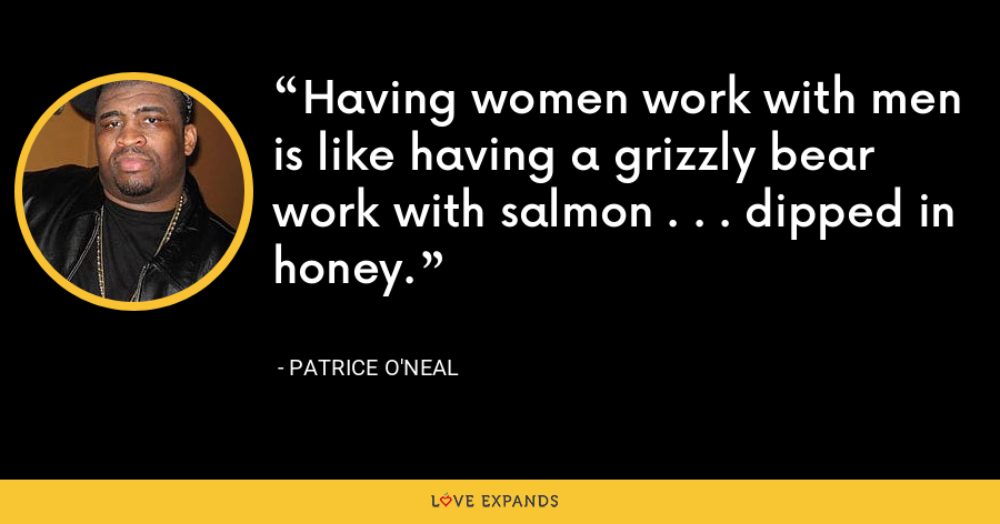Having women work with men is like having a grizzly bear work with salmon . . . dipped in honey. - Patrice O'Neal