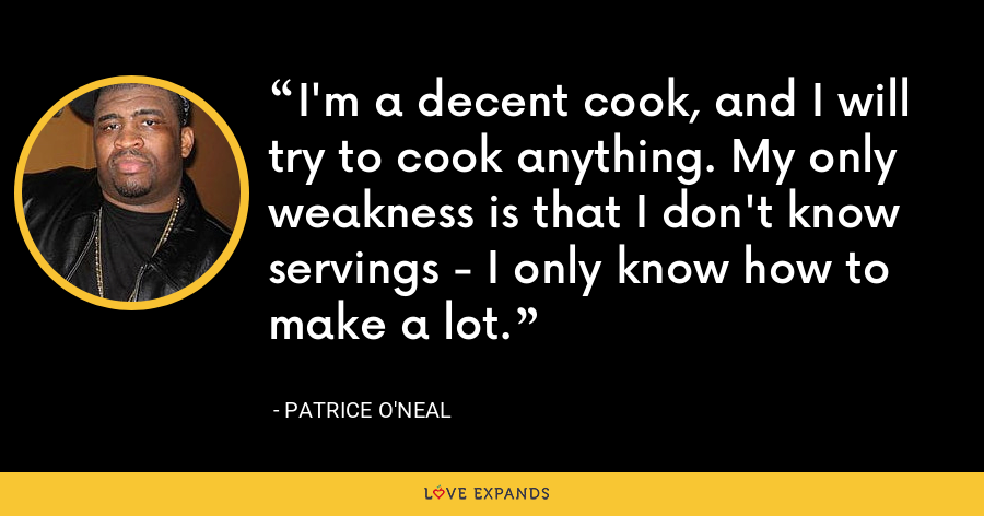 I'm a decent cook, and I will try to cook anything. My only weakness is that I don't know servings - I only know how to make a lot. - Patrice O'Neal