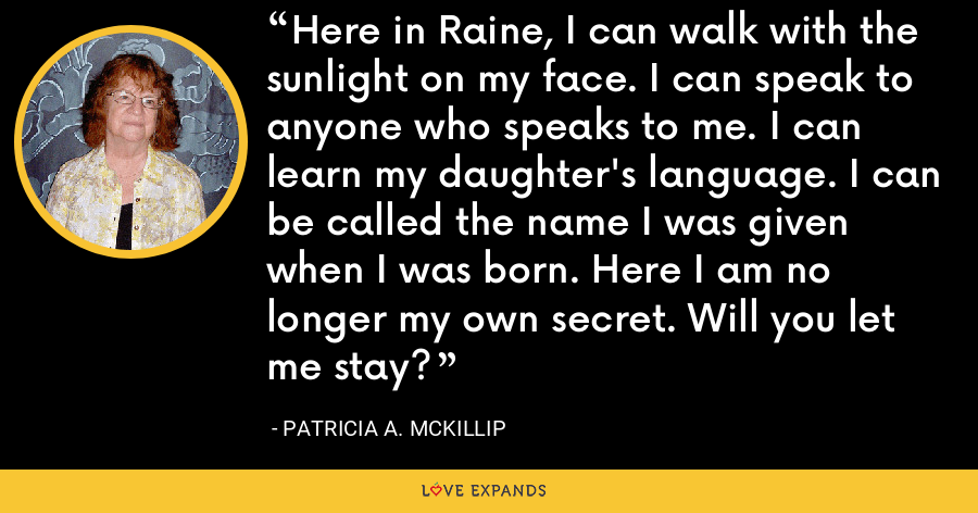 Here in Raine, I can walk with the sunlight on my face. I can speak to anyone who speaks to me. I can learn my daughter's language. I can be called the name I was given when I was born. Here I am no longer my own secret. Will you let me stay? - Patricia A. McKillip